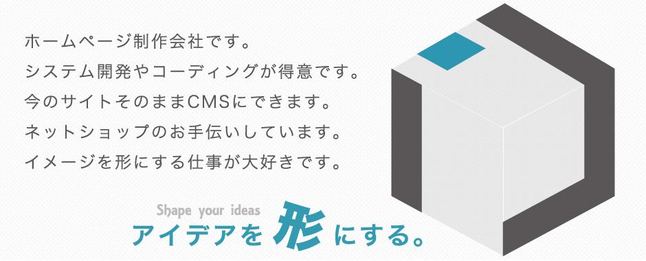 ホームページ制作会社です。システム開発やコーディングが得意です。今のサイトそのままCMSにできます。ネットショップのお手伝いしています。イメージを形にする仕事が大好きです。